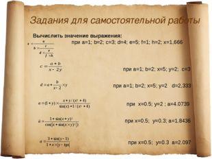 Задания для самостоятельной работы Вычислить значение выражения: при a=1; b=2