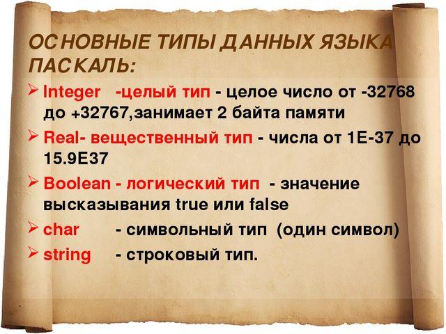 ОСНОВНЫЕ ТИПЫ ДАННЫХ ЯЗЫКА ПАСКАЛЬ: Integer-целый тип - целое число от -3276...