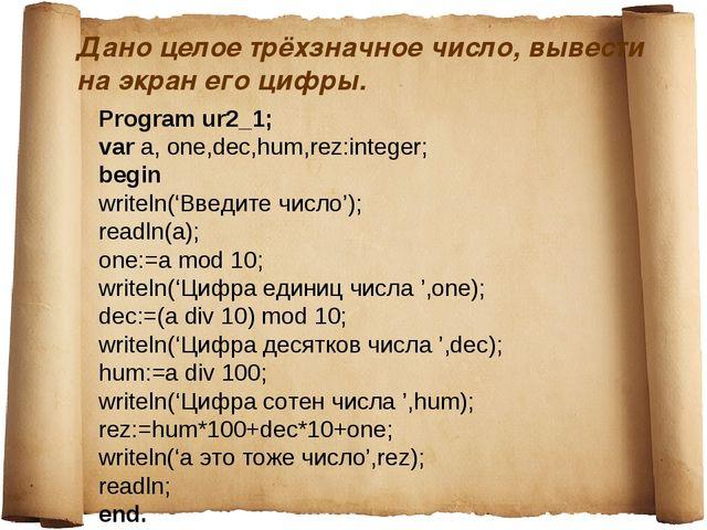 Дано целое трёхзначное число, вывести на экран его цифры. Program ur2_1; var...