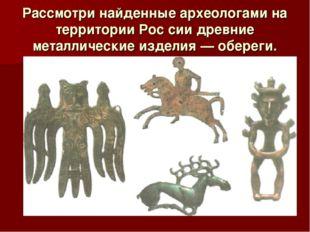 Рассмотри найденные археологами на территории Рос сии древние металлические и