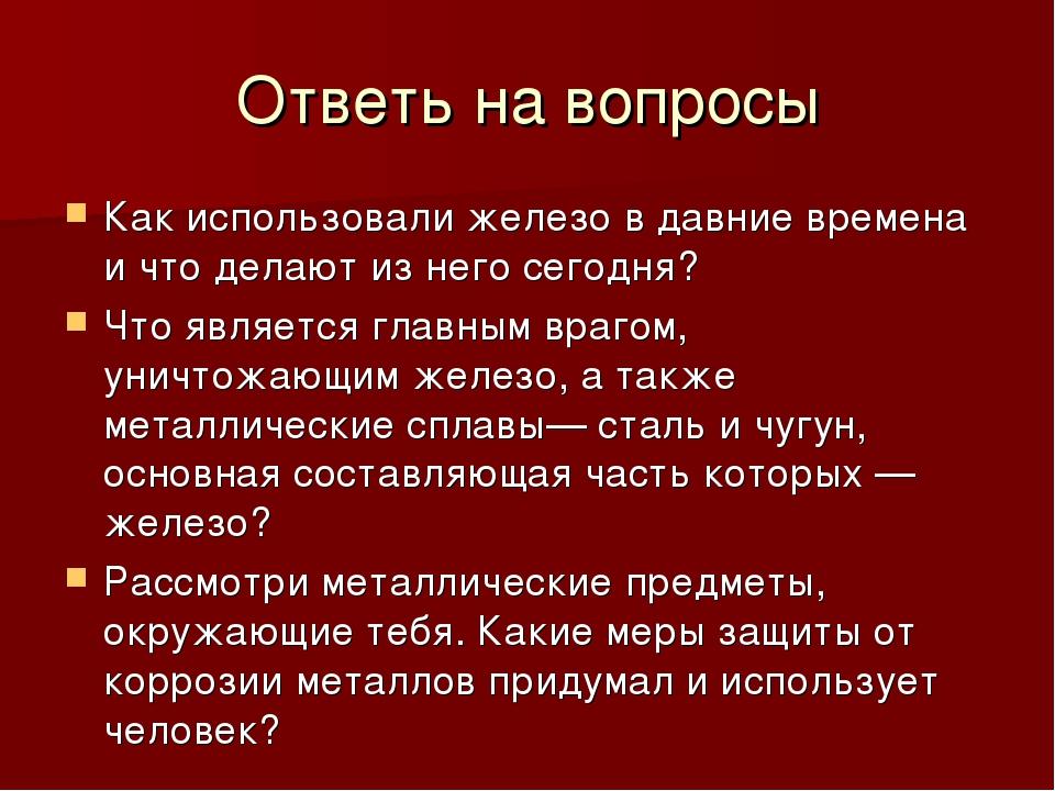 Ответь на вопросы Как использовали железо в давние времена и что делают из не...