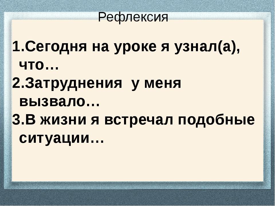 Рефлексия Сегодня на уроке я узнал(а), что… Затруднения у меня вызвало… В жиз...