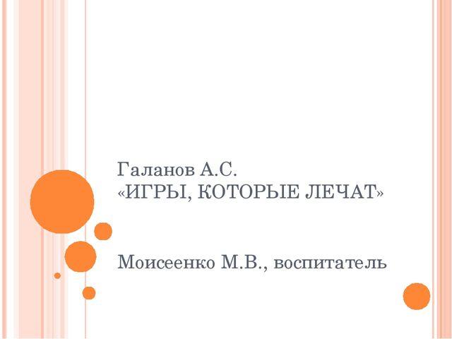 Галанов А.С. «ИГРЫ, КОТОРЫЕ ЛЕЧАТ» Моисеенко М.В., воспитатель