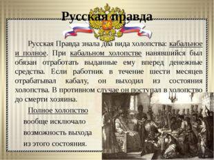 Русская правда Русская Правда знала два вида холопства: кабальное и полное. П
