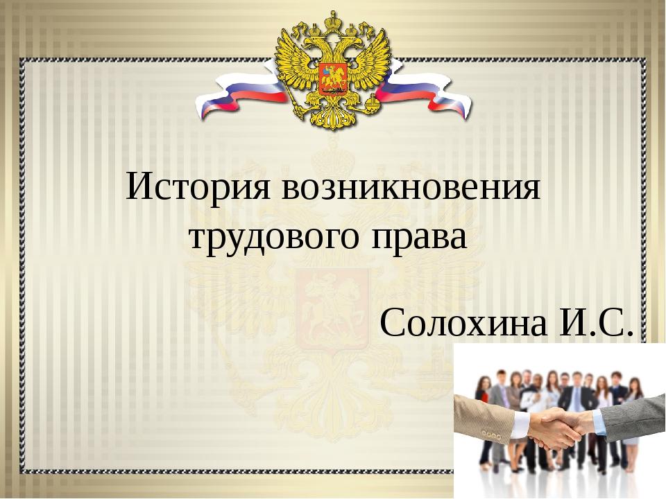 История возникновения трудового права Солохина И.С.