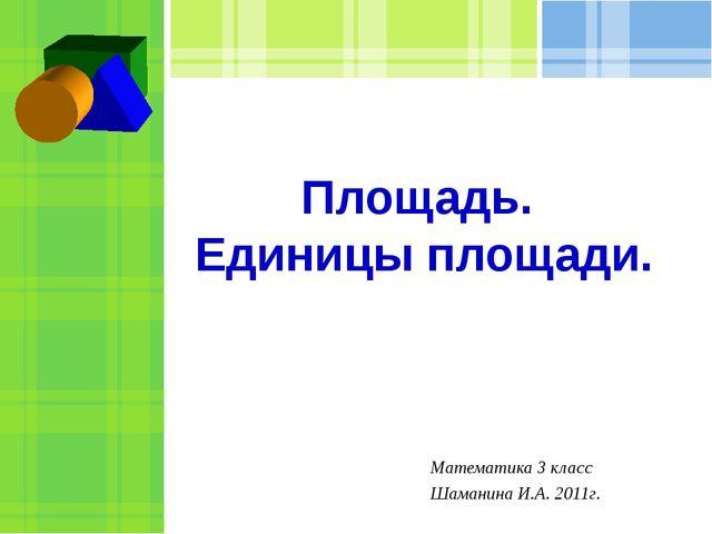 Площадь. Единицы площади. Математика 3 класс Шаманина И.А. 2011г.