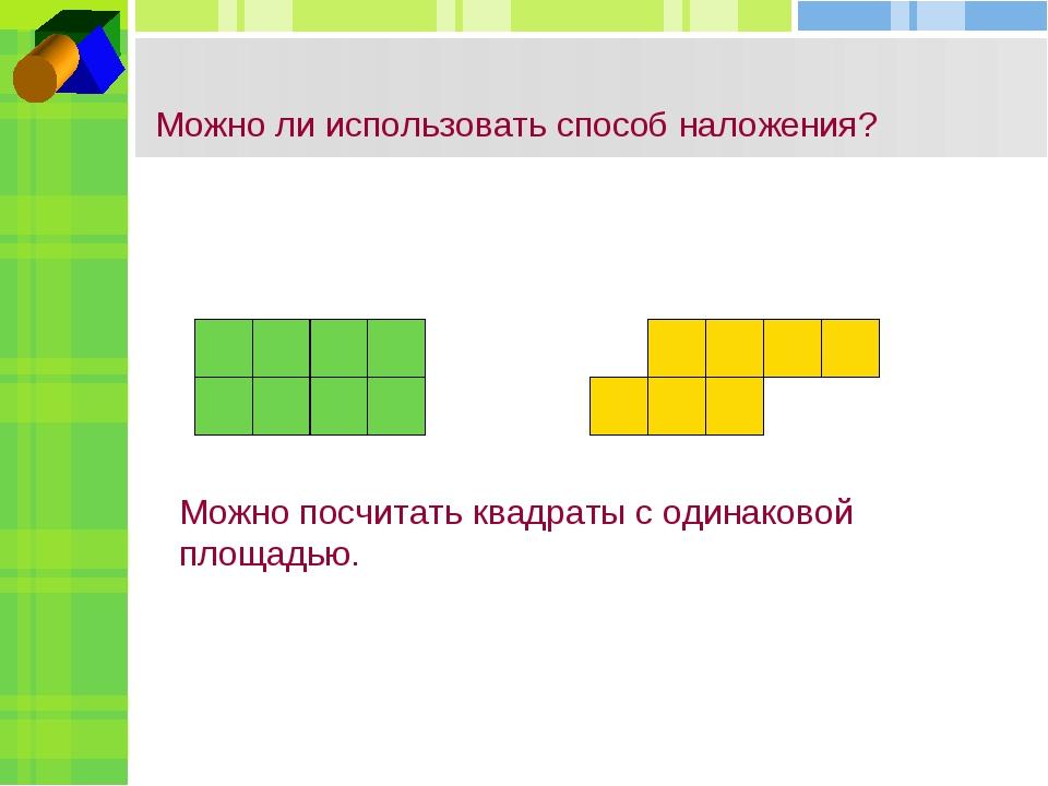 Можно ли использовать способ наложения? Можно посчитать квадраты с одинаковой...