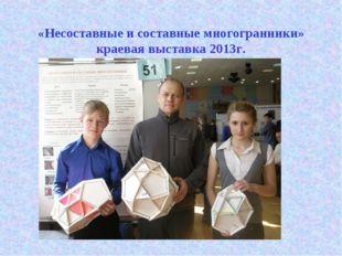 «Несоставные и составные многогранники» краевая выставка 2013г.
