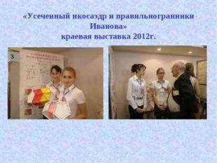 «Усеченный икосаэдр и правильногранники Иванова» краевая выставка 2012г.