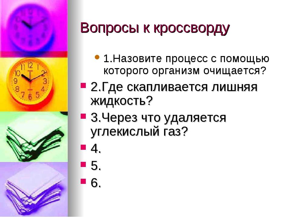 Вопросы к кроссворду 1.Назовите процесс с помощью которого организм очищается...