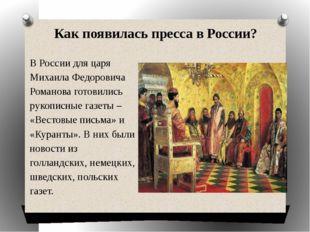 Как появилась пресса в России? В России для царя Михаила Федоровича Романова