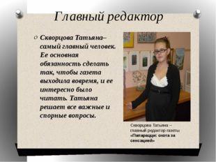 Главный редактор Скворцова Татьяна– самый главный человек. Ее основная обязан