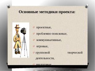 Основные методики проекта:  проектные, проблемно-поисковые, коммуникативные,