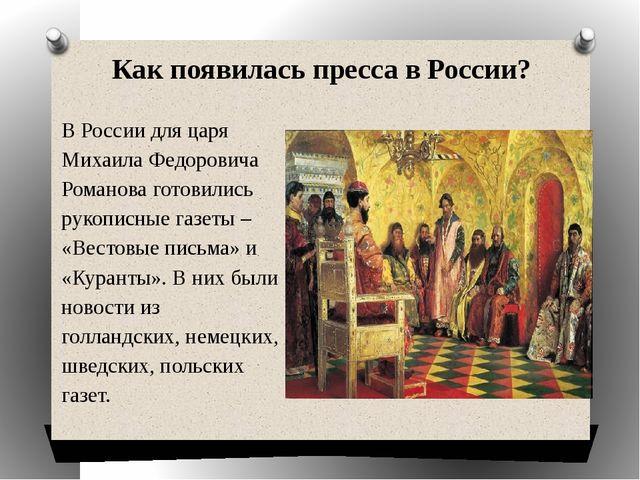 Как появилась пресса в России? В России для царя Михаила Федоровича Романова...