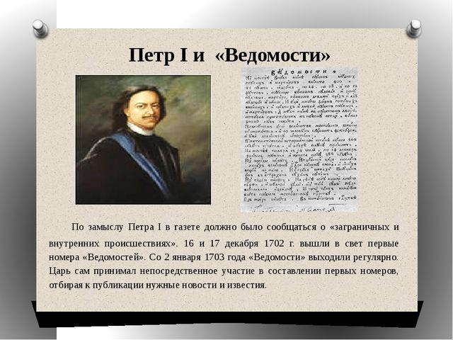 По замыслу Петра I в газете должно было сообщаться о «заграничных и внутренн...
