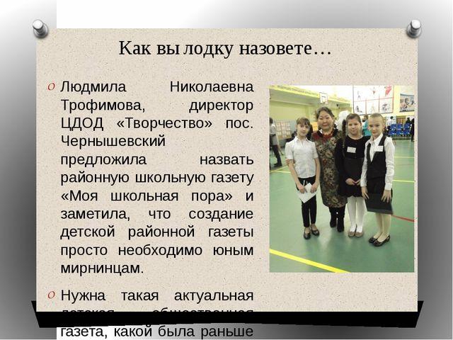 Как вы лодку назовете… Людмила Николаевна Трофимова, директор ЦДОД «Творчеств...