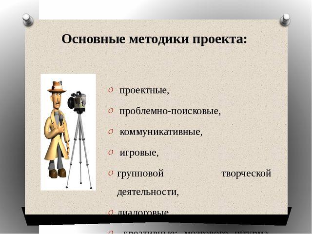 Основные методики проекта:  проектные, проблемно-поисковые, коммуникативные,...