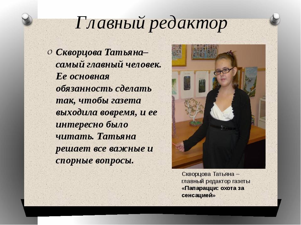 Главный редактор Скворцова Татьяна– самый главный человек. Ее основная обязан...
