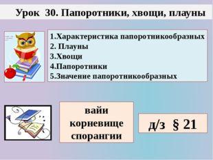 Урок 30. Папоротники, хвощи, плауны 1.Характеристика папоротникообразных 2.
