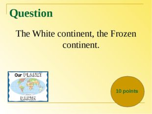 Question The White continent, the Frozen continent. 10 points
