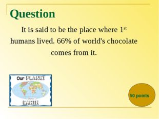 Question It is said to be the place where 1st humans lived. 66% of world's ch