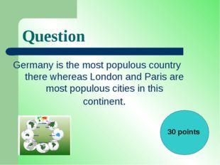 Question Germany is the most populous country there whereas London and Paris