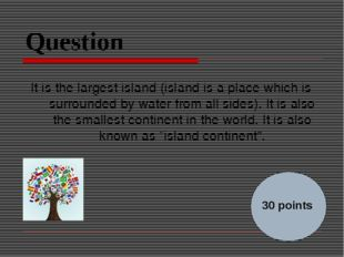 Question It is the largest island (island is a place which is surrounded by w