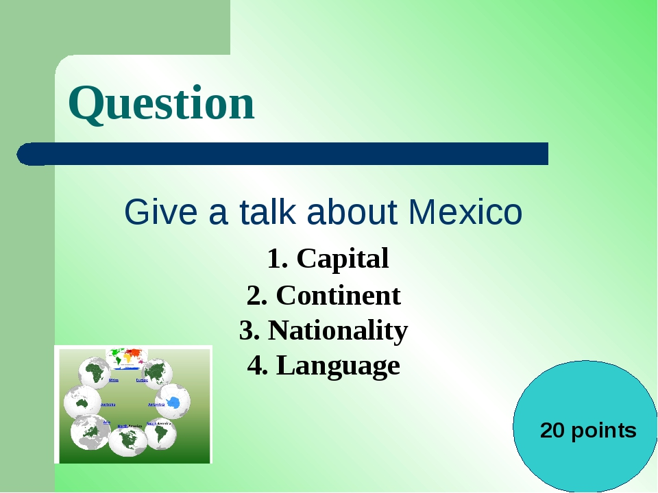 Question Give a talk about Mexico 1. Capital 2. Continent 3. Nationality 4. L...