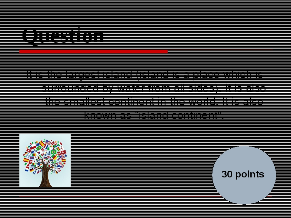 Question It is the largest island (island is a place which is surrounded by w...