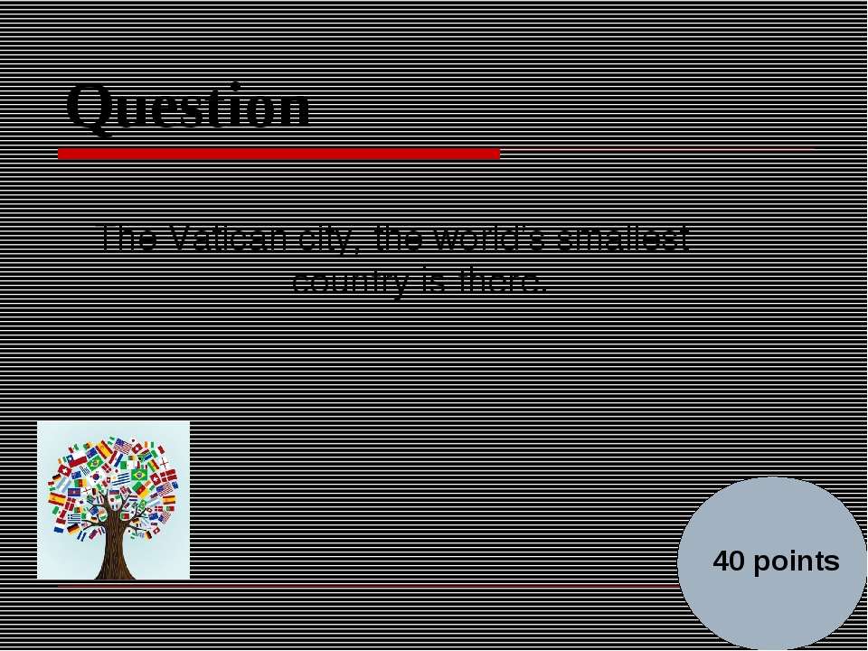 Question The Vatican city, the world's smallest country is there. 40 points