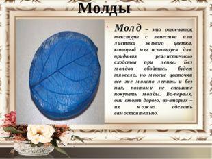 Молды Молд – это отпечаток текстуры с лепестка или листика живого цветка, кот