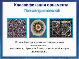 Возник благодаря слиянию технического и символического орнаментов, образовав
