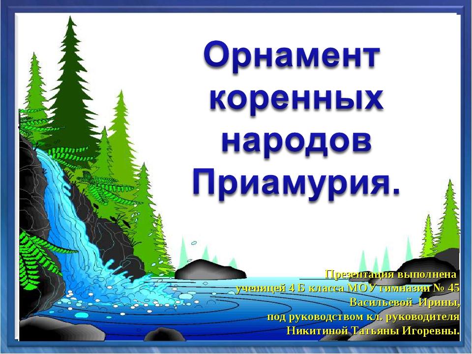 Презентация выполнена ученицей 4 Б класса МОУ гимназии № 45 Васильевой Ирины,...