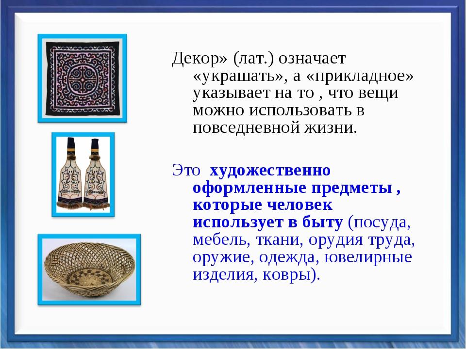 Декор» (лат.) означает «украшать», а «прикладное» указывает на то , что вещи...