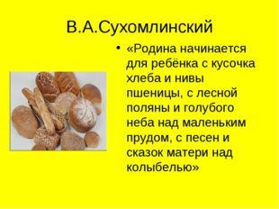 В.А.Сухомлинский «Родина начинается для ребёнка с кусочка хлеба и нивы пшениц