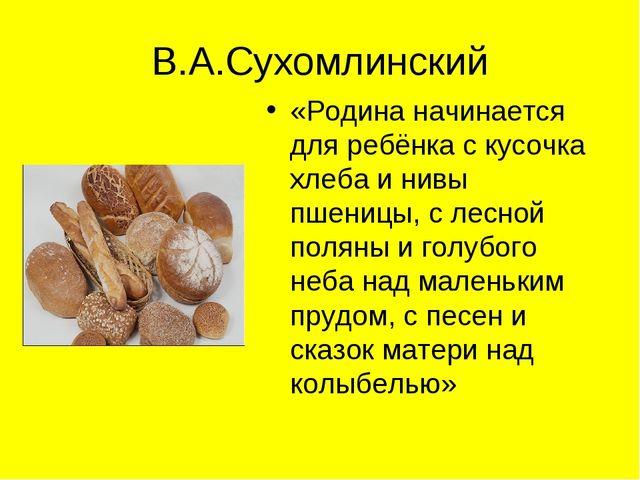В.А.Сухомлинский «Родина начинается для ребёнка с кусочка хлеба и нивы пшениц...