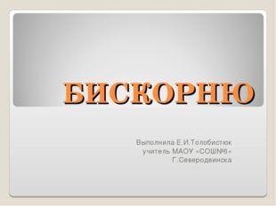 БИСКОРНЮ Выполнила Е.И.Толобистюк учитель МАОУ «СОШ№6» Г.Северодвинска