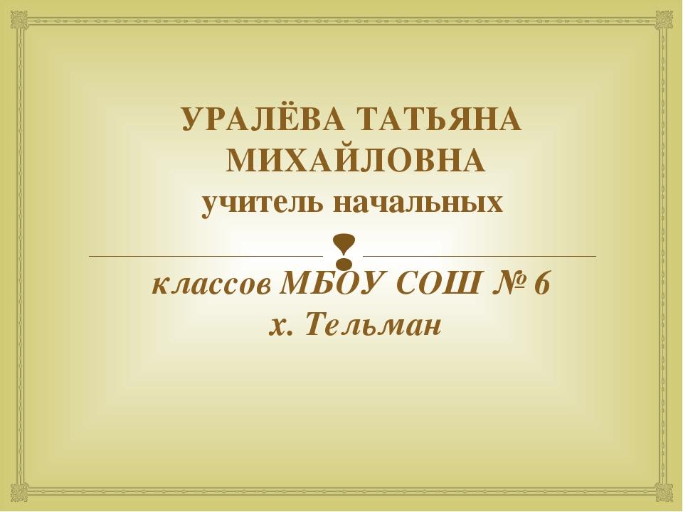 УРАЛЁВА ТАТЬЯНА МИХАЙЛОВНА учитель начальных классов МБОУ СОШ № 6 х. Тельман 