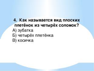 4. Как называется вид плоских плетёнок из четырёх соломок? А) зубатка Б) четы