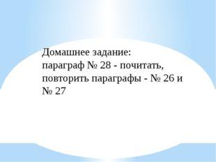 Домашнее задание: параграф № 28 - почитать, повторить параграфы - № 26 и № 27
