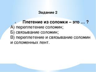 Задание 2 Плетение из соломки – это … ? А) переплетение соломин; Б) связывани