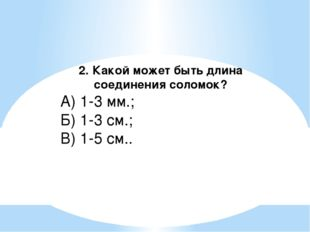 2. Какой может быть длина соединения соломок? А) 1-3 мм.; Б) 1-3 см.; В) 1-5