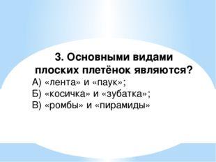 3. Основными видами плоских плетёнок являются? А) «лента» и «паук»; Б) «косич