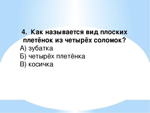 4. Как называется вид плоских плетёнок из четырёх соломок? А) зубатка Б) четы...
