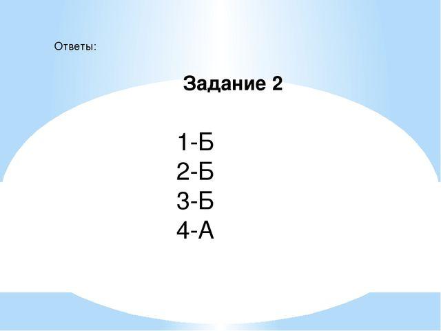 Задание 2 Ответы: 1-Б 2-Б 3-Б 4-А