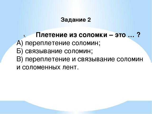 Задание 2 Плетение из соломки – это … ? А) переплетение соломин; Б) связывани...
