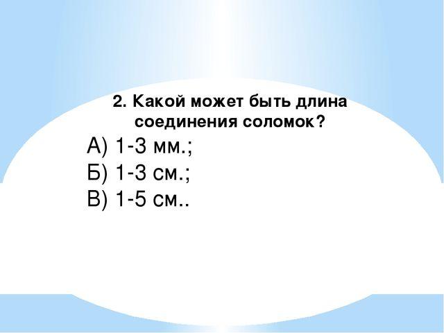2. Какой может быть длина соединения соломок? А) 1-3 мм.; Б) 1-3 см.; В) 1-5...