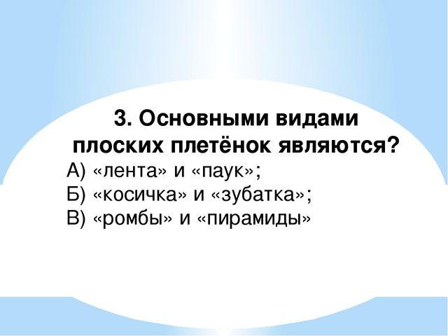3. Основными видами плоских плетёнок являются? А) «лента» и «паук»; Б) «косич...