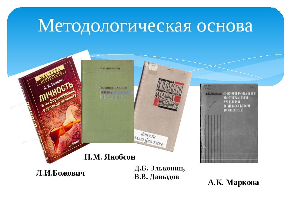 Методологическая основа Л.И.Божович Д.Б. Эльконин, В.В. Давыдов П.М. Якобсон...