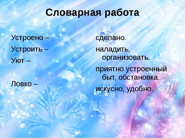 Словарная работа Устроено – Устроить – Уют – Ловко – сделано. наладить, орган...